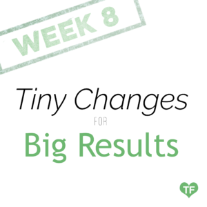 Tiny Changes for Big Results - Week 8 - tiny fitness